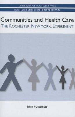 Communities and Health Care: The Rochester, New York, Experiment - Rochester Studies in Medical History v. 19 (Paperback)