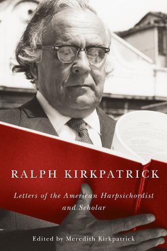 Ralph Kirkpatrick: Letters of the American Harpsichordist and Scholar - Eastman Studies in Music v. 117 (Hardback)