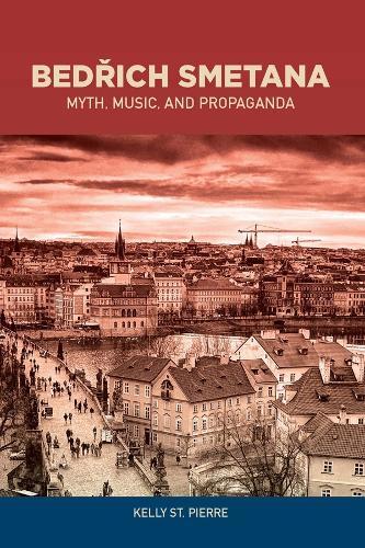 Bedrich Smetana: Myth, Music, and Propaganda - Eastman Studies in Music v. 139 (Hardback)