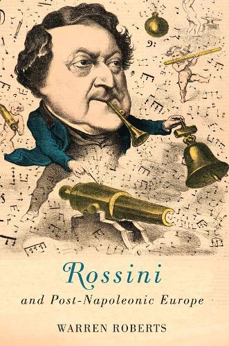 Rossini and Post-Napoleonic Europe - Eastman Studies in Music v. 126 (Hardback)
