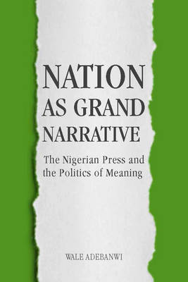 Nation as Grand Narrative: 70: The Nigerian Press and the Politics of Meaning - Rochester Studies in African History and the Diaspora (Hardback)