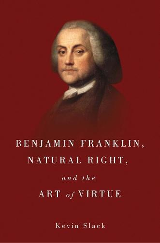 Benjamin Franklin, Natural Right, and the Art of Virtue (Hardback)