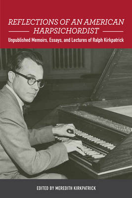 Reflections of an American Harpsichordist: Unpublished Memoirs, Essays, and Lectures of Ralph Kirkpatrick - Eastman Studies in Music v. 140 (Hardback)