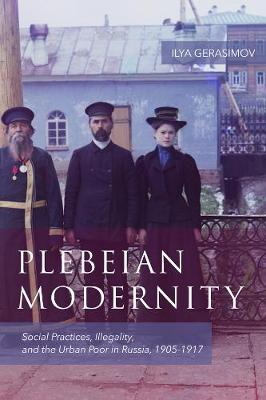 Plebeian Modernity: Social Practices, Illegality, and the Urban Poor in Russia, 1906-1916 - Rochester Studies in East and Central Europe v. 19 (Hardback)