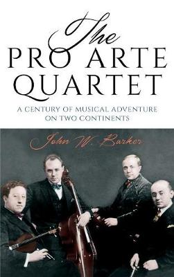 The Pro Arte Quartet: A Century of Musical Adventure on Two Continents (Hardback)