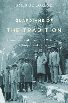 Guardians of the Tradition: Historians and Historical Writing in Ethiopia and Eritrea - Rochester Studies in African History and the Diaspora v. 66 (Paperback)