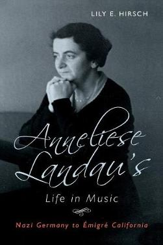 Anneliese Landau's Life in Music: Nazi Germany to Emigre California - Eastman Studies in Music v. 152 (Hardback)