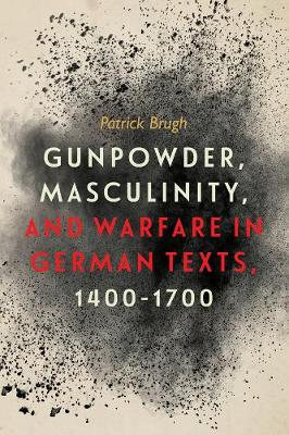 Gunpowder, Masculinity, and Warfare in German Texts, 1400-1700 - Changing Perspectives on Early Modern Europe v. 21 (Hardback)