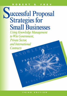 Successful Proposal Strategies for Small Business: Using Knowledge Management to Win Government, Private-sector and International Contracts - Technology Management & Professional Development Library (Hardback)