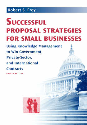 Successful Proposal Strategies for Small Businesses: Using Knowledge Management to Win Government, Private-Sector, and International Contracts - Technology Management Library (Hardback)