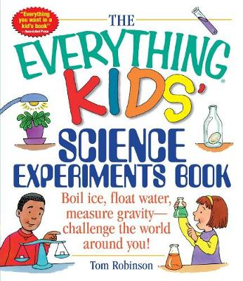 The Everything Kids' Science Experiments Book: Boil Ice, Float Water, Measure Gravity-Challenge the World Around You! - Everything (R) Kids (Paperback)