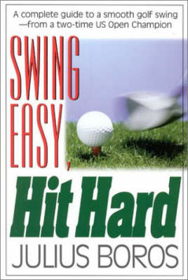 Swing Easy, Hit Hard: A Complete Guide to a Smooth Golf Swing, from a Two-time U.S. Open Champion (Paperback)