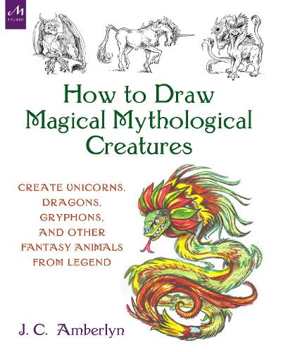 How to Draw Magical Mythological Creatures: Create Unicorns, Dragons, Gryphons, and Other Fantasy Animals from Legend and Your Imagination (Paperback)