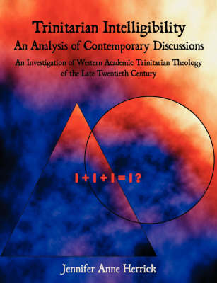 Trinitarian Intelligibility - An Analysis of Contemporary Discussions: An Investigation of Western Academic Trinitarian Theology of the Late Twentieth Century (Paperback)