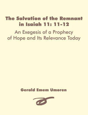 The Salvation of the Remnant in Isaiah 11: 11-12: An Exegesis of a Prophecy of Hope and Its Relevance Today (Paperback)