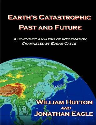 Earth's Catastrophic Past and Future: A Scientific Analysis of Information Channeled by Edgar Cayce (Paperback)