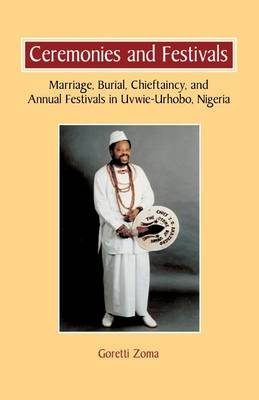 Ceremonies and Festivals: Marriage, Burial, Chieftaincy, and Annual Festivals in Uvwie-Urhobo, Nigeria (Paperback)