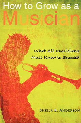 How to Grow as a Musician: What All Musicians Must Know to Succeed (Paperback)