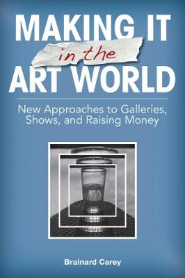 Making It in the Art World: New Approaches to Galleries, Shows, and Raising Money (Paperback)