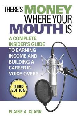 There's Money Where Your Mouth Is: A Complete Insider's Guide to Earning Income and Building a Career in Voice-Overs (Paperback)