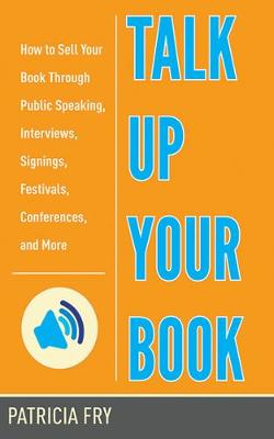 Talk Up Your Book: How to Sell Your Book Through Public Speaking, Interviews, Signings, Festivals, Conferences, and More (Paperback)