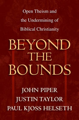 Beyond the Bounds: Open Theism and the Undermining of Biblical Christianity (Paperback)