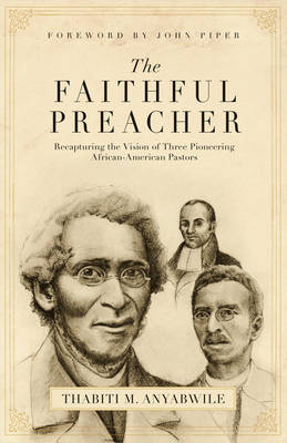 The Faithful Preacher: Recapturing the Vision of Three Pioneering African-American Pastors (Paperback)