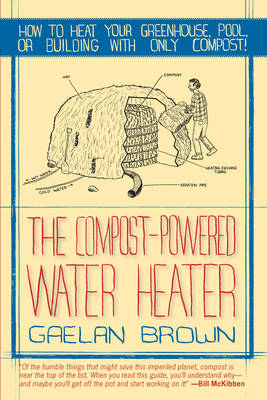 The Compost-Powered Water Heater: How to heat your greenhouse, pool, or buildings with only compost! (Paperback)