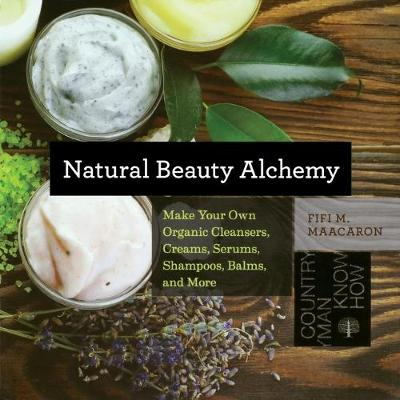 Natural Beauty Alchemy: Make Your Own Organic Cleansers, Creams, Serums, Shampoos, Balms, and More - Countryman Know How (Paperback)