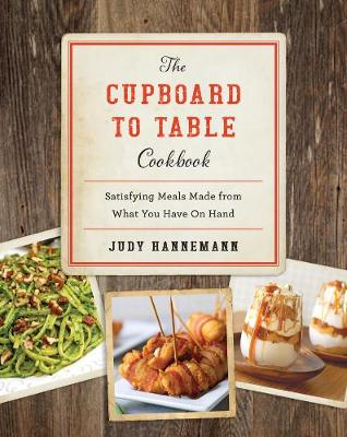 The Cupboard to Table Cookbook: Satisfying Meals Made from What you Have on Hand (Hardback)