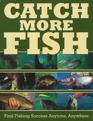 Catch More Fish: Find Fishing Success Anytime, Anywhere (Paperback)