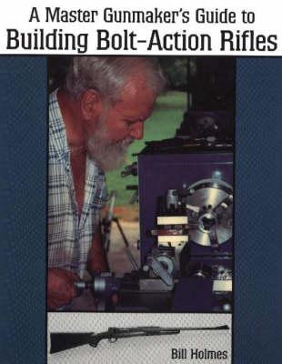 Master Gunmaker's Guide to Building Bolt-Action Rifles (Paperback)
