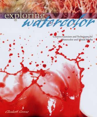 Exploring Watercolor: Creative Exercises and Techniques for Watercolor and Mixed Media (Hardback)