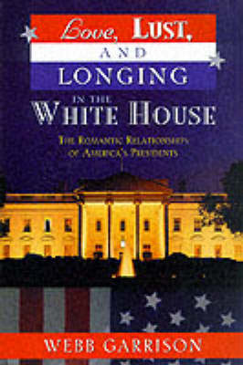 Love, Lust and Longing in the White House: The Romantic Relationships of America's Presidents (Paperback)