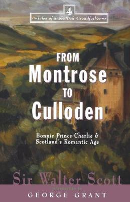 From Montrose to Culloden: Bonnie Prince Charlie and Scotland's Romantic Age - Tales from a Scottish Grandfather S. No. 4 (Paperback)