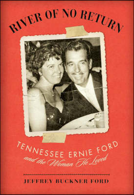 River of No Return: Tennessee Ernie Ford and the Woman He Loved (Hardback)