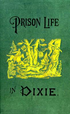 Prison Life in Dixie: Giving a Short History of the Inhuman and Barbarous Treatment of Our Soldiers by Rebel Authorities (Paperback)