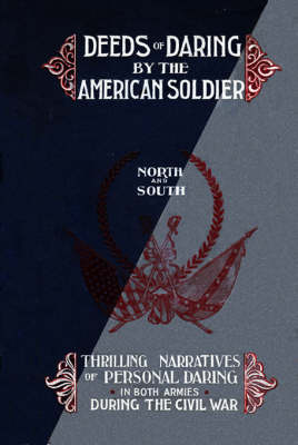 Deeds of Daring by the American Soldier: North and South, Thrilling Narratives of Personal Daring in Both Armies During the Civil War (Hardback)