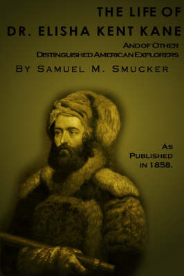 The Life of Dr. Elisha Kent Kane: And of Other Distinguished American Explorers (Paperback)