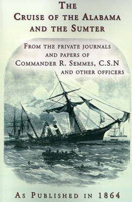 The Cruise of the Alabama and the Sumter: From the Private Journals and Papers of Commander R. Semmes, C.S.N. and Other Officers (Paperback)