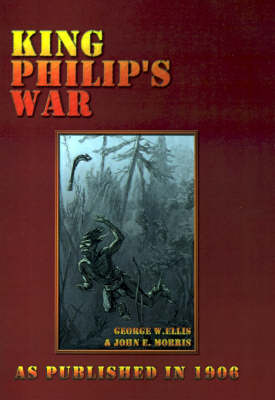 King Philip's War: Based on the Archives and Records of Massachusetts, Plymouth, Rhode Island and Connecticut, and Contemporary Letters a (Hardback)