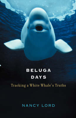 Beluga Days: Tracking a White Whale's Truths (Hardback)