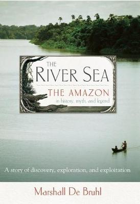 The River Sea: The Amazon in History, Myth, and Legend (Paperback)