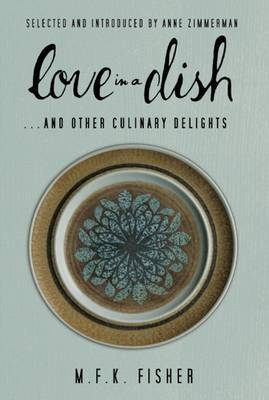 Love in a Dish . . . and Other Culinary Delights by M.F.K. Fisher (Paperback)
