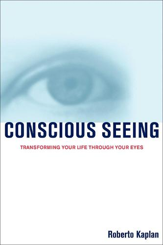 Conscious Seeing: Transforming Your Life Through Your Eyes (Paperback)