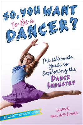 So, You Want to Be a Dancer?: The Ultimate Guide to Exploring the Dance Industry - Be What You Want (Paperback)