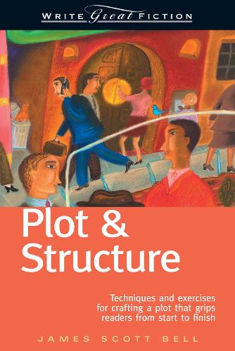 Plot and Structure: Techniques and Exercises for Crafting and Plot That Grips Readers from Start to Finish - Write Great Fiction (Paperback)