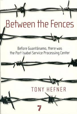 Between The Fences: Before Guantanamo, There Was the Port Isabel Processing Center (Paperback)