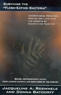 Surviving the Flesh Eating Bacteria: Understanding, Preventing, Treating and Living with the Effects of Necrotizing Fasciitis (Paperback)