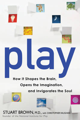Play: How It Shapes the Brain, Opens the Imagination, and Invigorates the Soul (Hardback)